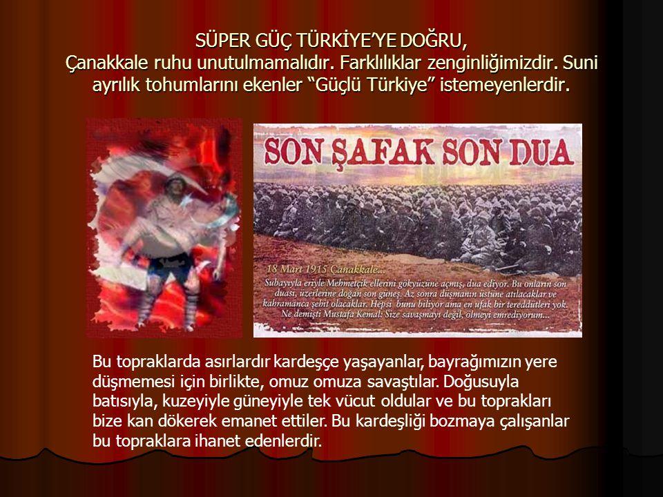 """SÜPER GÜÇ TÜRKİYE'YE DOĞRU, Çanakkale ruhu unutulmamalıdır. Farklılıklar zenginliğimizdir. Suni ayrılık tohumlarını ekenler """"Güçlü Türkiye"""" istemeyenl"""