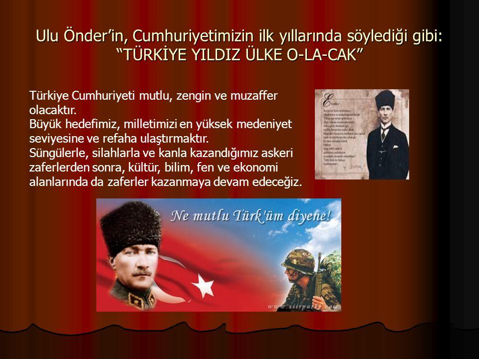 """Ulu Önder'in, Cumhuriyetimizin ilk yıllarında söylediği gibi: """"TÜRKİYE YILDIZ ÜLKE O-LA-CAK"""" Türkiye Cumhuriyeti mutlu, zengin ve muzaffer olacaktır."""