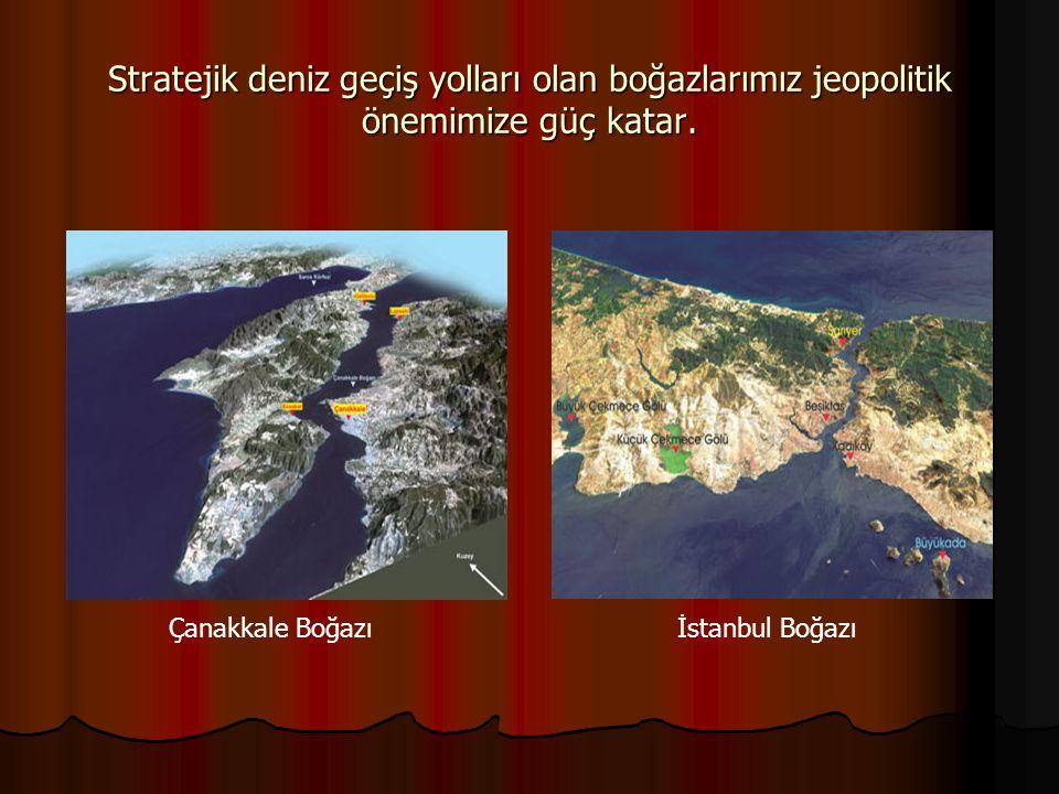 Stratejik deniz geçiş yolları olan boğazlarımız jeopolitik önemimize güç katar. Çanakkale Boğazıİstanbul Boğazı
