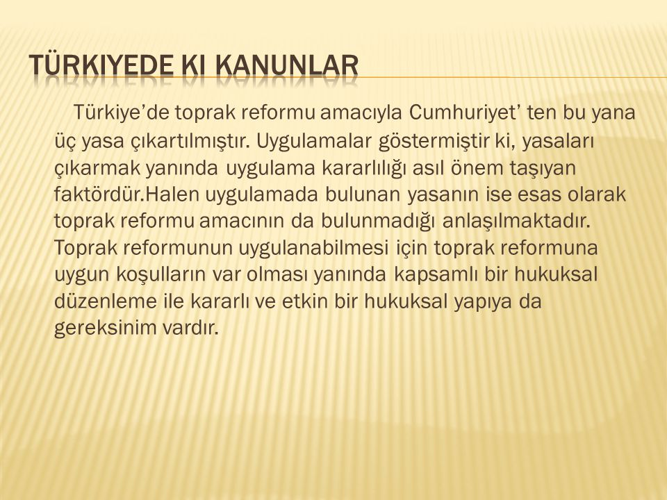 Türkiye'de toprak reformu amacıyla Cumhuriyet' ten bu yana üç yasa çıkartılmıştır. Uygulamalar göstermiştir ki, yasaları çıkarmak yanında uygulama kar