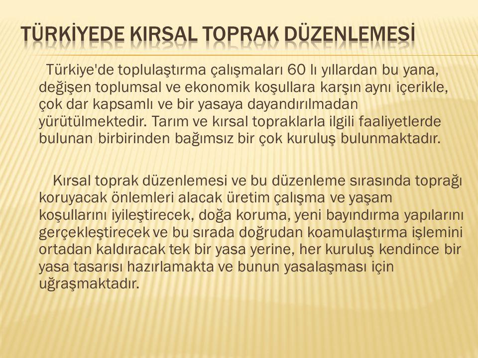 Türkiye'de toplulaştırma çalışmaları 60 lı yıllardan bu yana, değişen toplumsal ve ekonomik koşullara karşın aynı içerikle, çok dar kapsamlı ve bir ya