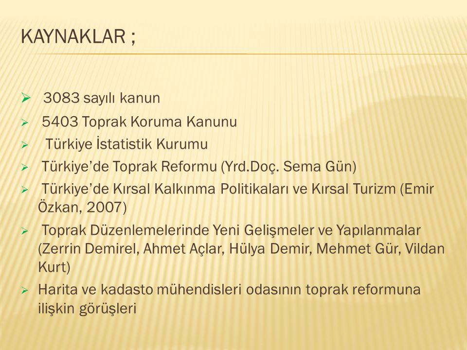 KAYNAKLAR ;  3083 sayılı kanun  5403 Toprak Koruma Kanunu  Türkiye İstatistik Kurumu  Türkiye'de Toprak Reformu (Yrd.Doç. Sema Gün)  Türkiye'de K