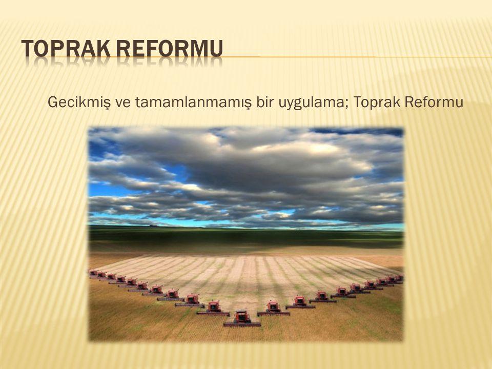Gecikmiş ve tamamlanmamış bir uygulama; Toprak Reformu