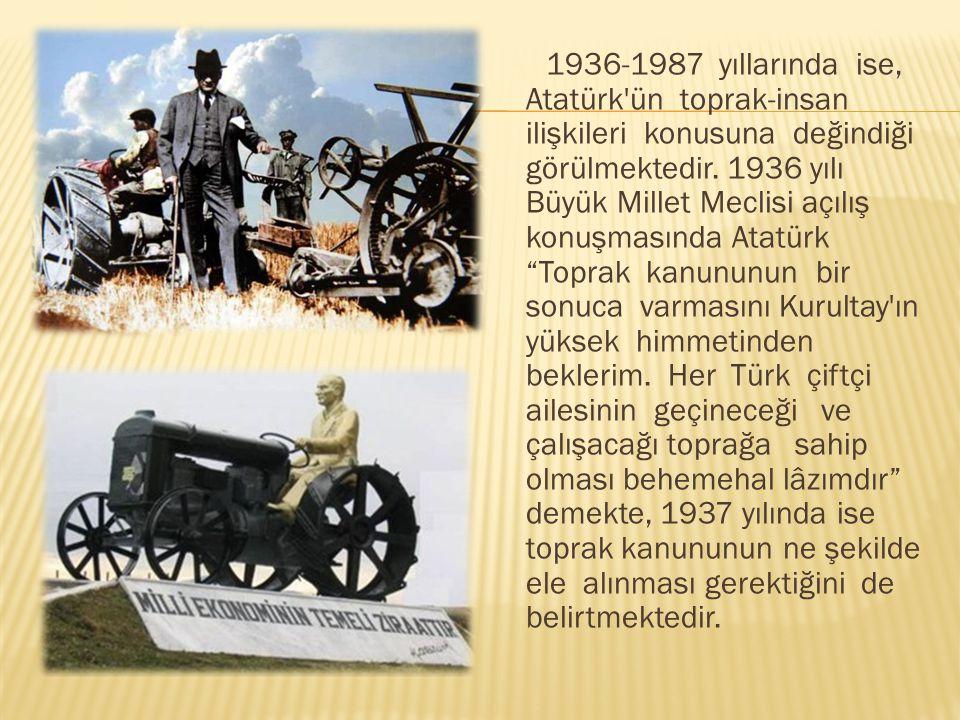 1936-1987 yıllarında ise, Atatürk'ün toprak-insan ilişkileri konusuna değindiği görülmektedir. 1936 yılı Büyük Millet Meclisi açılış konuşmasında Atat