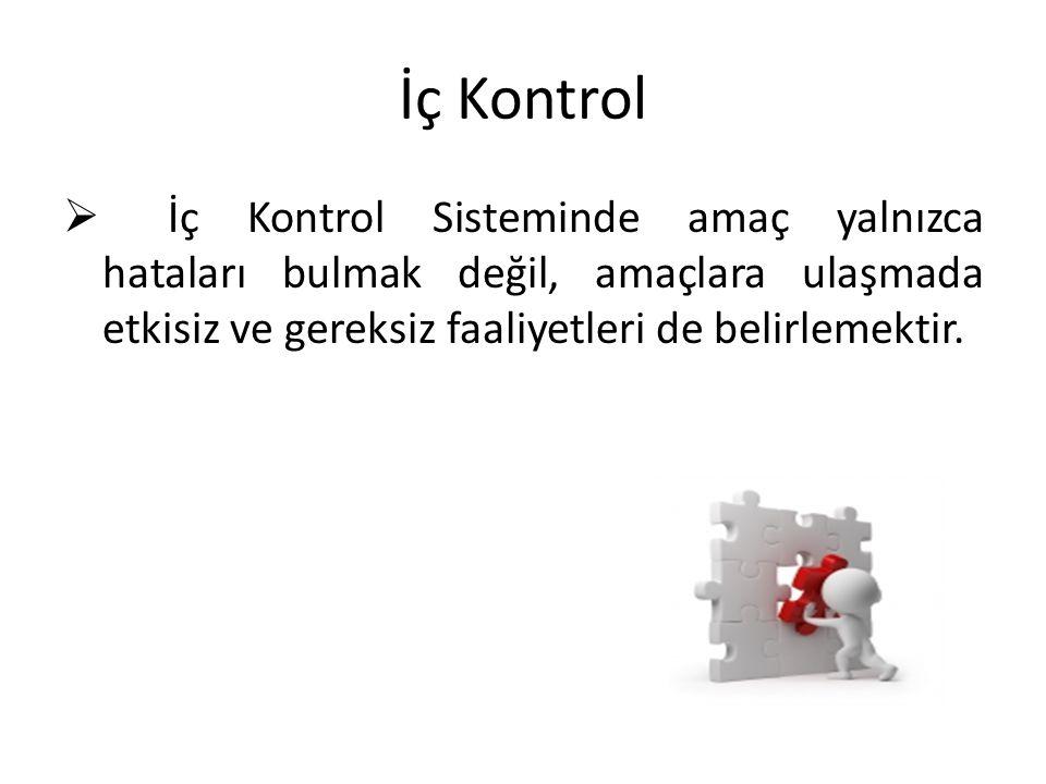 İç Kontrol  İç Kontrol Sisteminde amaç yalnızca hataları bulmak değil, amaçlara ulaşmada etkisiz ve gereksiz faaliyetleri de belirlemektir.