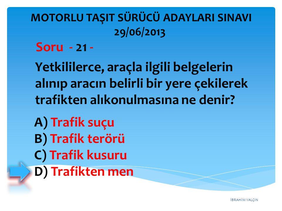 İBRAHİM YALÇIN A) Trafik suçu B) Trafik terörü C) Trafik kusuru D) Trafikten men MOTORLU TAŞIT SÜRÜCÜ ADAYLARI SINAVI 29/06/2013 Yetkililerce, araçla