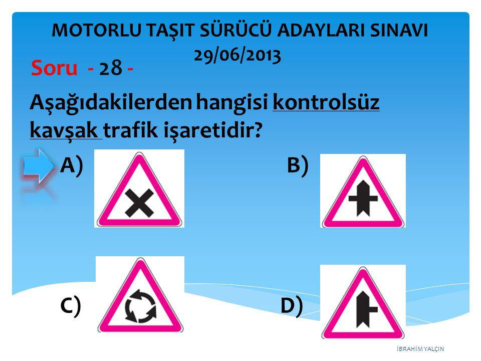 İBRAHİM YALÇIN MOTORLU TAŞIT SÜRÜCÜ ADAYLARI SINAVI 29/06/2013 Aşağıdakilerden hangisi kontrolsüz kavşak trafik işaretidir? Soru - 28 - A) B) C) D)