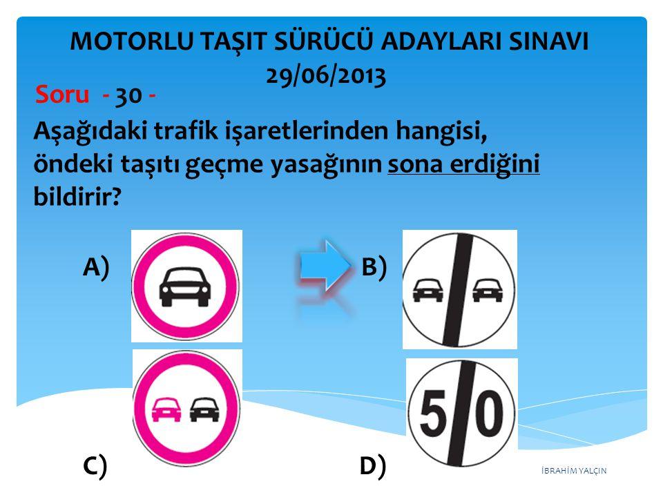 İBRAHİM YALÇIN Aşağıdaki trafik işaretlerinden hangisi, öndeki taşıtı geçme yasağının sona erdiğini bildirir? Soru - 30 - A) B) C) D) MOTORLU TAŞIT SÜ