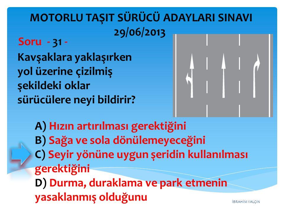 İBRAHİM YALÇIN Kavşaklara yaklaşırken yol üzerine çizilmiş şekildeki oklar sürücülere neyi bildirir? Soru - 31 - A) Hızın artırılması gerektiğini B) S