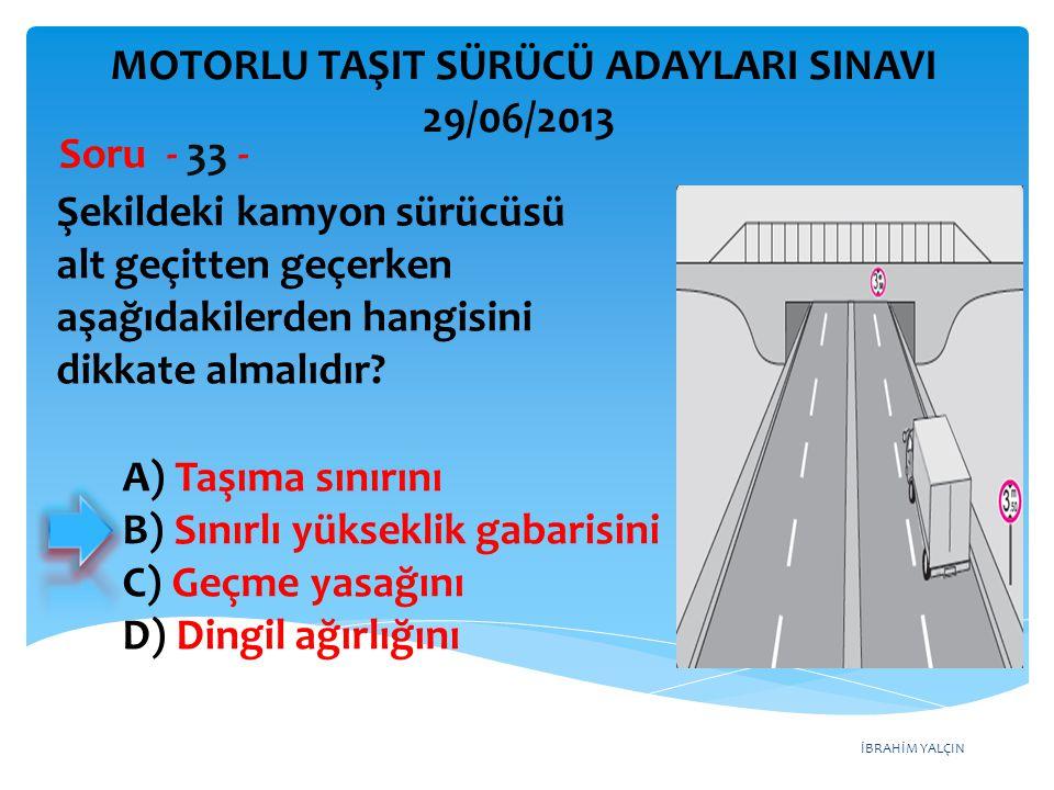 İBRAHİM YALÇIN Şekildeki kamyon sürücüsü alt geçitten geçerken aşağıdakilerden hangisini dikkate almalıdır? Soru - 33 - A) Taşıma sınırını B) Sınırlı