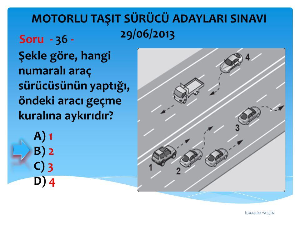 İBRAHİM YALÇIN Şekle göre, hangi numaralı araç sürücüsünün yaptığı, öndeki aracı geçme kuralına aykırıdır? Soru - 36 - A) 1 B) 2 C) 3 D) 4 MOTORLU TAŞ