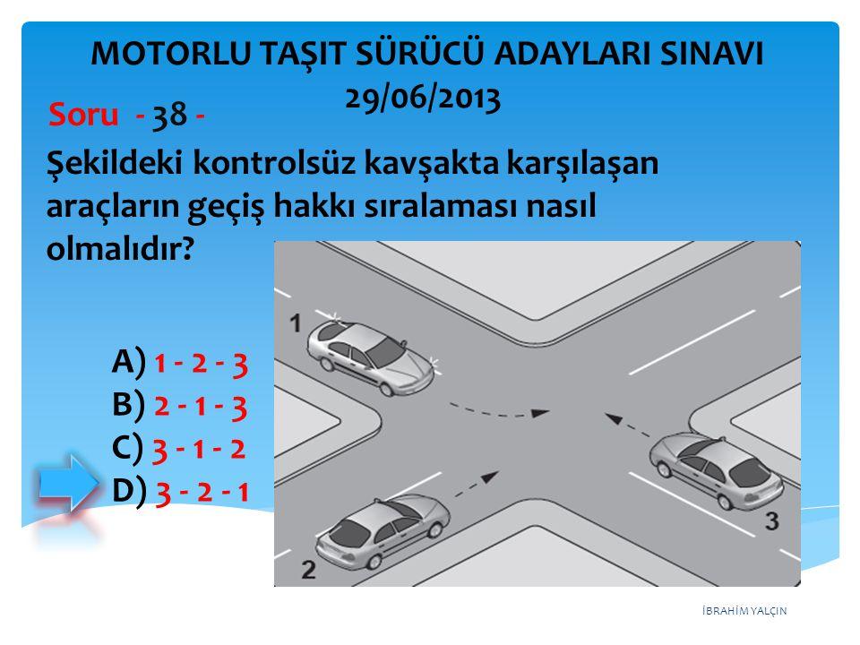 İBRAHİM YALÇIN Şekildeki kontrolsüz kavşakta karşılaşan araçların geçiş hakkı sıralaması nasıl olmalıdır? Soru - 38 - A) 1 - 2 - 3 B) 2 - 1 - 3 C) 3 -