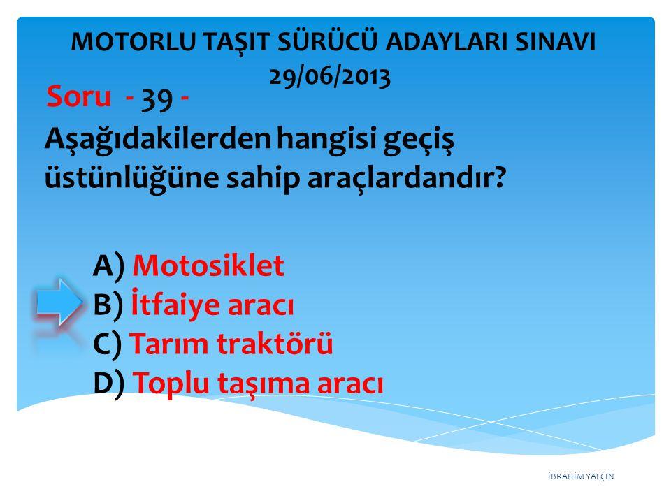 İBRAHİM YALÇIN Aşağıdakilerden hangisi geçiş üstünlüğüne sahip araçlardandır? Soru - 39 - A) Motosiklet B) İtfaiye aracı C) Tarım traktörü D) Toplu ta