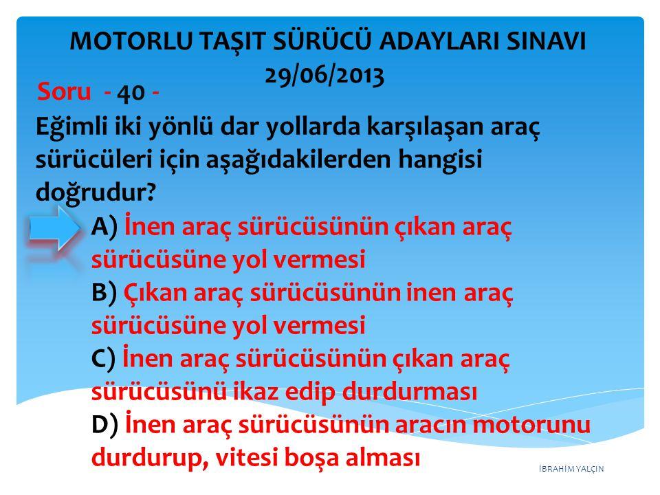 İBRAHİM YALÇIN Eğimli iki yönlü dar yollarda karşılaşan araç sürücüleri için aşağıdakilerden hangisi doğrudur? Soru - 40 - A) İnen araç sürücüsünün çı