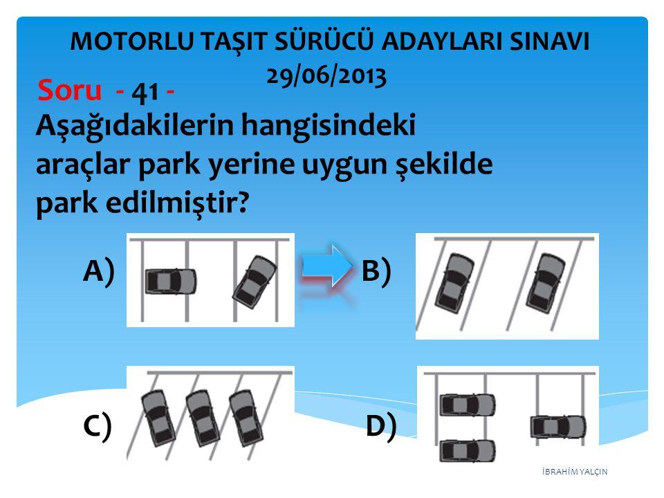İBRAHİM YALÇIN Aşağıdakilerin hangisindeki araçlar park yerine uygun şekilde park edilmiştir? Soru - 41 - A) B) C) D) MOTORLU TAŞIT SÜRÜCÜ ADAYLARI SI