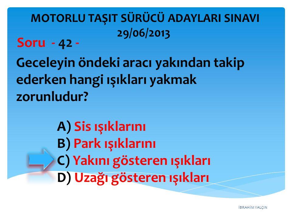 İBRAHİM YALÇIN Geceleyin öndeki aracı yakından takip ederken hangi ışıkları yakmak zorunludur? Soru - 42 - A) Sis ışıklarını B) Park ışıklarını C) Yak