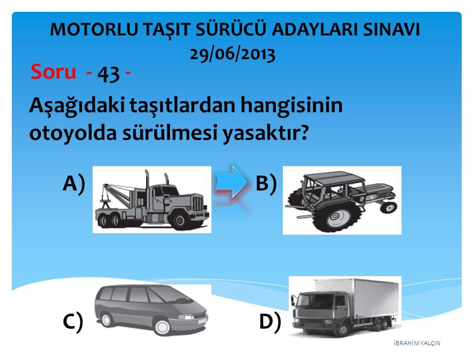 İBRAHİM YALÇIN Aşağıdaki taşıtlardan hangisinin otoyolda sürülmesi yasaktır? Soru - 43 - A) B) C) D) MOTORLU TAŞIT SÜRÜCÜ ADAYLARI SINAVI 29/06/2013