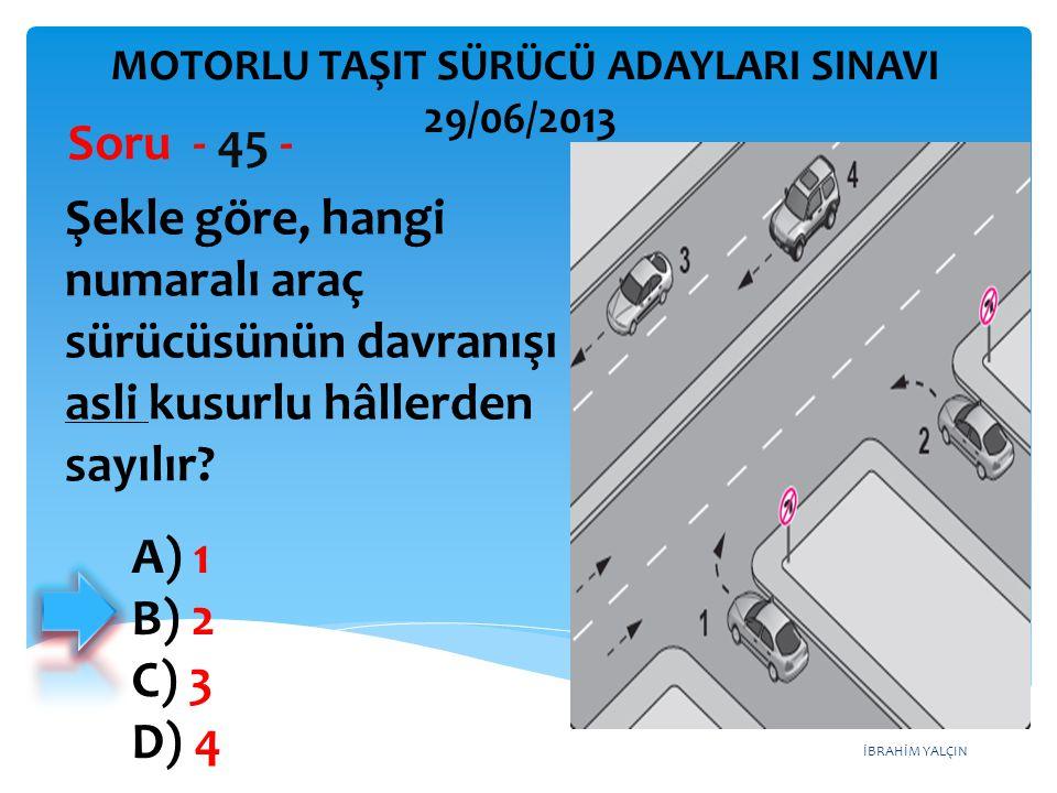 İBRAHİM YALÇIN Şekle göre, hangi numaralı araç sürücüsünün davranışı asli kusurlu hâllerden sayılır? Soru - 45 - A) 1 B) 2 C) 3 D) 4 MOTORLU TAŞIT SÜR
