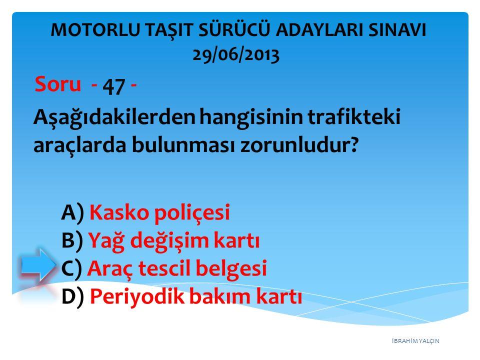İBRAHİM YALÇIN Aşağıdakilerden hangisinin trafikteki araçlarda bulunması zorunludur? Soru - 47 - A) Kasko poliçesi B) Yağ değişim kartı C) Araç tescil