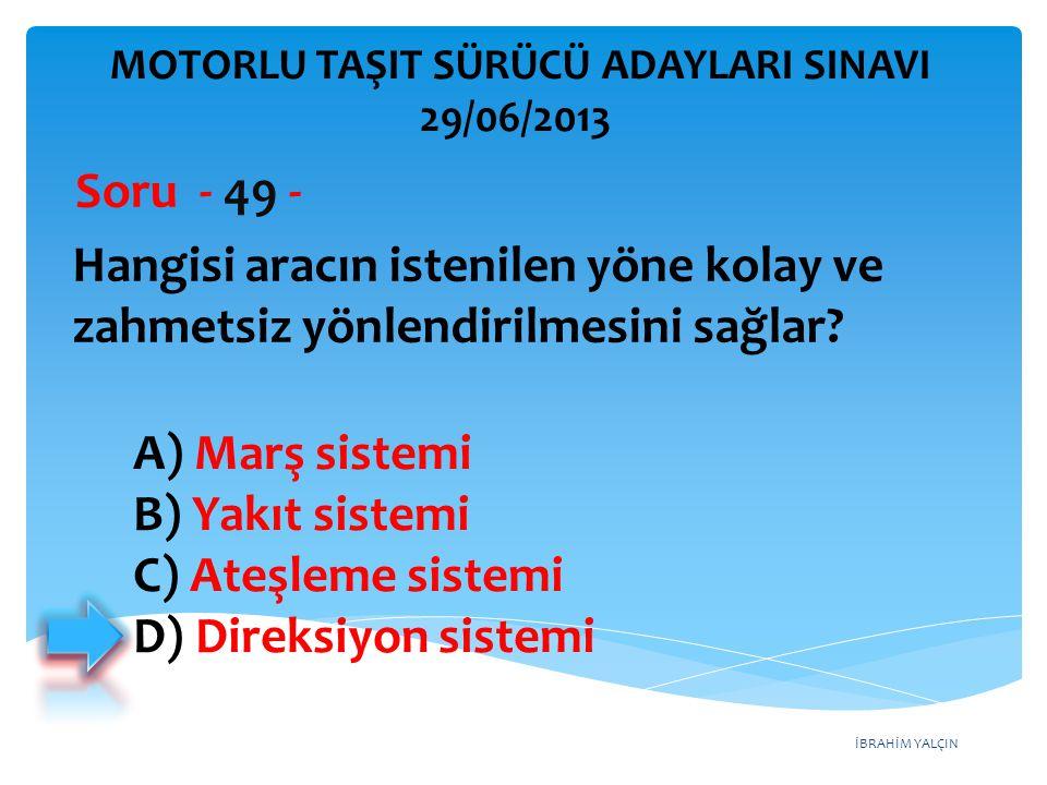 İBRAHİM YALÇIN Hangisi aracın istenilen yöne kolay ve zahmetsiz yönlendirilmesini sağlar? Soru - 49 - A) Marş sistemi B) Yakıt sistemi C) Ateşleme sis
