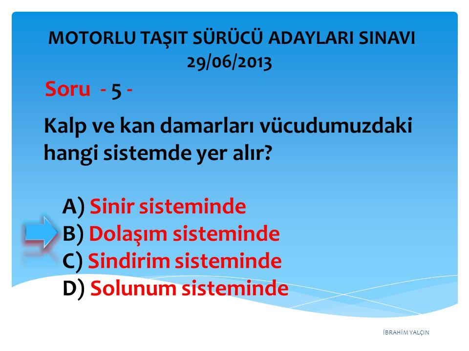 İBRAHİM YALÇIN A) Kollarının baş hizasında durmasına B) Baş tarafından çekilerek çıkarılmasına C) Ayak tarafından çekilerek çıkarılmasına D) Baş-boyun-gövde hizasının bozulmamasına MOTORLU TAŞIT SÜRÜCÜ ADAYLARI SINAVI 29/06/2013 Yaralıyı araçtan çıkarırken aşağıdakilerden hangisine dikkat edilmelidir.