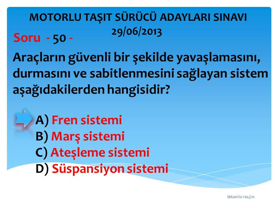 İBRAHİM YALÇIN Araçların güvenli bir şekilde yavaşlamasını, durmasını ve sabitlenmesini sağlayan sistem aşağıdakilerden hangisidir? Soru - 50 - A) Fre