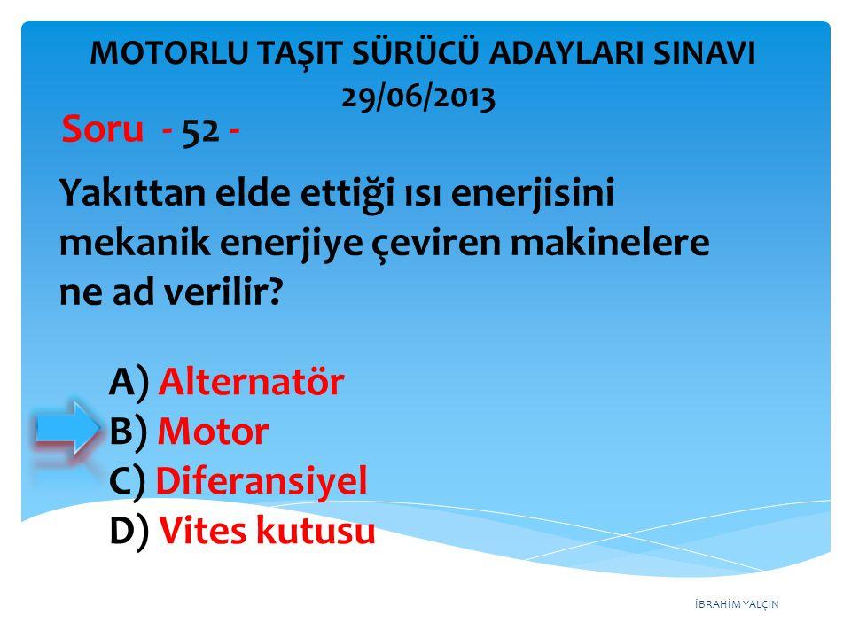 İBRAHİM YALÇIN Yakıttan elde ettiği ısı enerjisini mekanik enerjiye çeviren makinelere ne ad verilir? Soru - 52 - A) Alternatör B) Motor C) Diferansiy