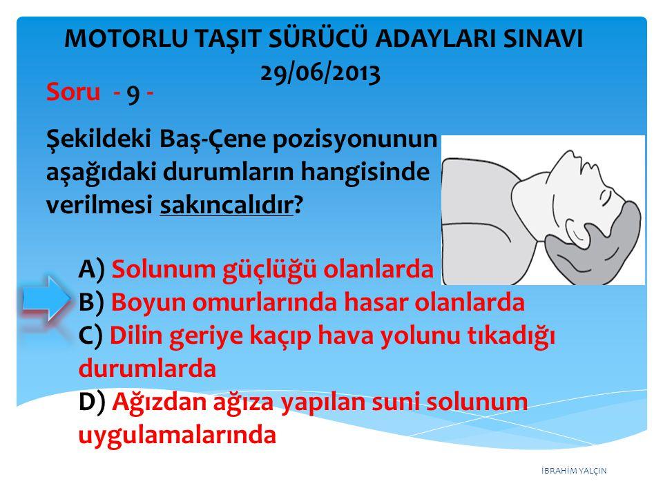 İBRAHİM YALÇIN A) Şekerli su içirilmeli B) Sırtüstü yatırılıp ayakları yükseltilmeli C) Sert bir yere sırtüstü yatırılıp boyun üzerine baskı yapılmalı D) Yüz aşağıda olacak şekilde kol üzerine yatırılıp kürek kemiklerinin arasına vurulmalı MOTORLU TAŞIT SÜRÜCÜ ADAYLARI SINAVI 29/06/2013 Bebeklerde soluk yoluna herhangi bir cismin kaçması hâlinde çıkartmak için ilk yardım olarak aşağıdakilerden hangisi yapılmalıdır.