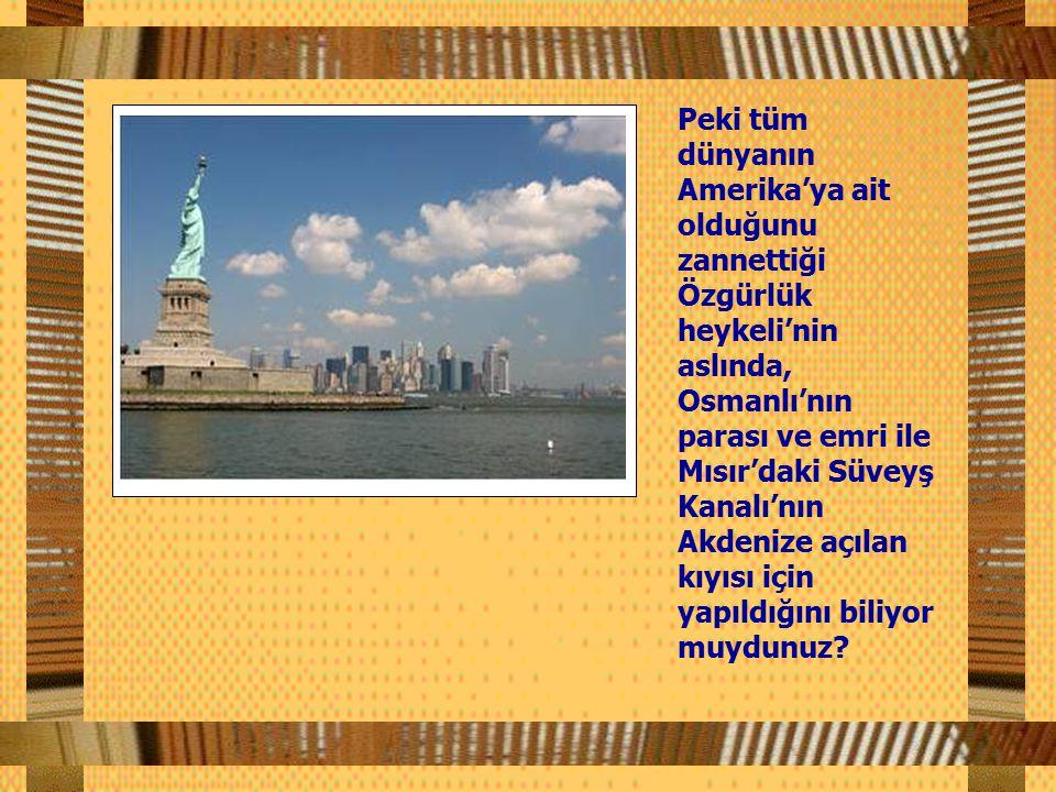 Peki tüm dünyanın Amerika'ya ait olduğunu zannettiği Özgürlük heykeli'nin aslında, Osmanlı'nın parası ve emri ile Mısır'daki Süveyş Kanalı'nın Akdenize açılan kıyısı için yapıldığını biliyor muydunuz?
