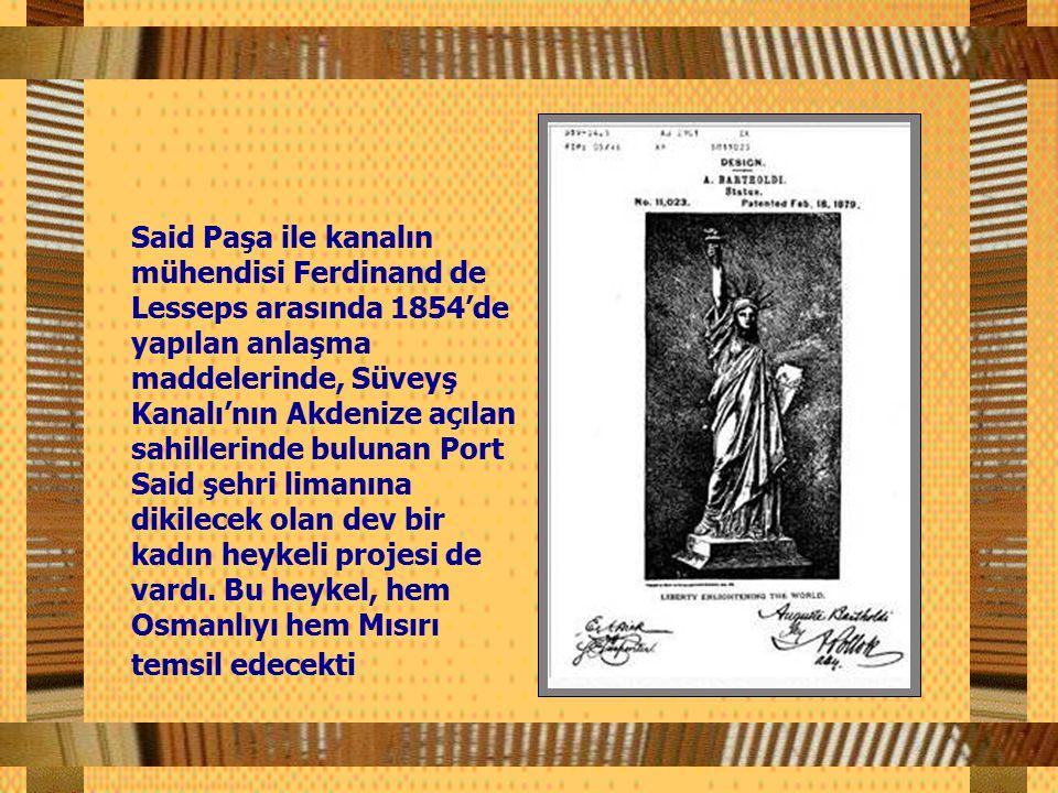Said Paşa ile kanalın mühendisi Ferdinand de Lesseps arasında 1854'de yapılan anlaşma maddelerinde, Süveyş Kanalı'nın Akdenize açılan sahillerinde bulunan Port Said şehri limanına dikilecek olan dev bir kadın heykeli projesi de vardı.