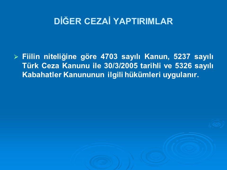 DİĞER CEZAİ YAPTIRIMLAR   Fiilin niteliğine göre 4703 sayılı Kanun, 5237 sayılı Türk Ceza Kanunu ile 30/3/2005 tarihli ve 5326 sayılı Kabahatler Kanununun ilgili hükümleri uygulanır.