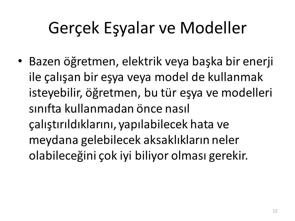 Gerçek Eşyalar ve Modeller Bazen öğretmen, elektrik veya başka bir enerji ile çalışan bir eşya veya model de kullanmak isteyebilir, öğretmen, bu tür eşya ve modelleri sınıfta kullanmadan önce nasıl çalıştırıldıklarını, yapılabilecek hata ve meydana gelebilecek aksaklıkların neler olabileceğini çok iyi biliyor olması gerekir.