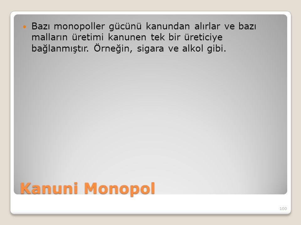 Kanuni Monopol Bazı monopoller gücünü kanundan alırlar ve bazı malların üretimi kanunen tek bir üreticiye bağlanmıştır. Örneğin, sigara ve alkol gibi.