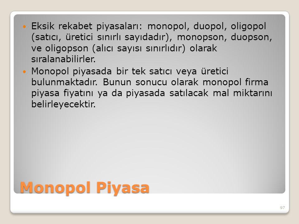 Monopol Piyasa Eksik rekabet piyasaları: monopol, duopol, oligopol (satıcı, üretici sınırlı sayıdadır), monopson, duopson, ve oligopson (alıcı sayısı sınırlıdır) olarak sıralanabilirler.
