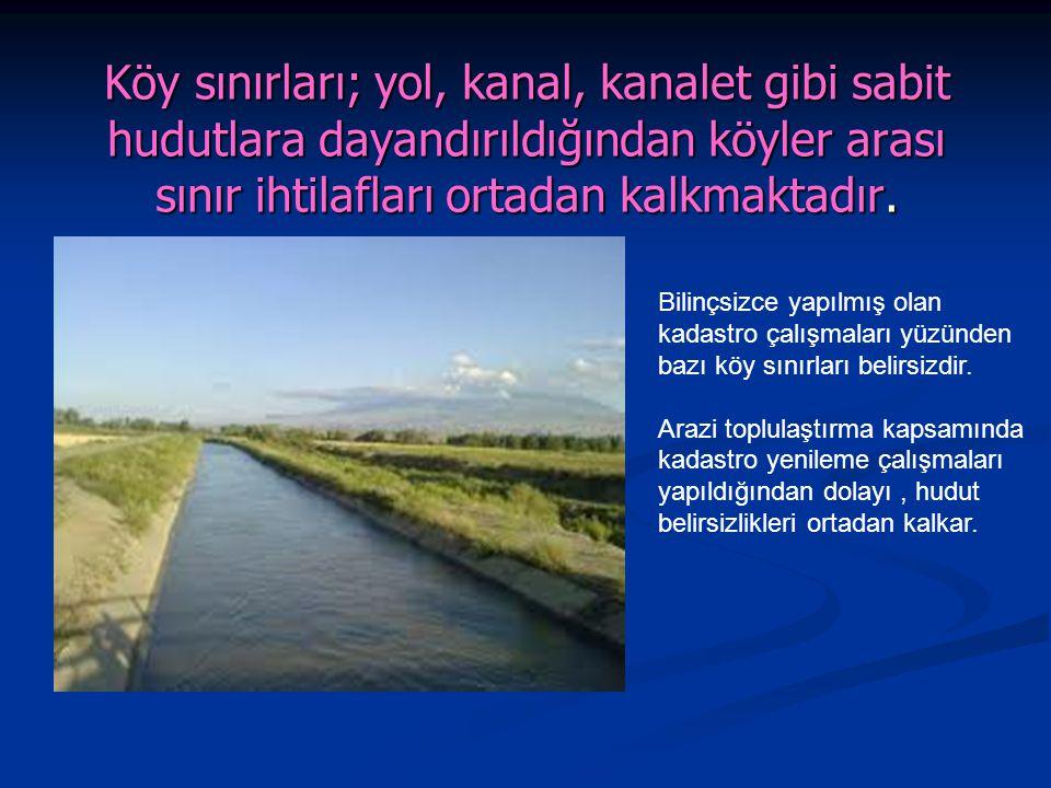 Köy sınırları; yol, kanal, kanalet gibi sabit hudutlara dayandırıldığından köyler arası sınır ihtilafları ortadan kalkmaktadır.