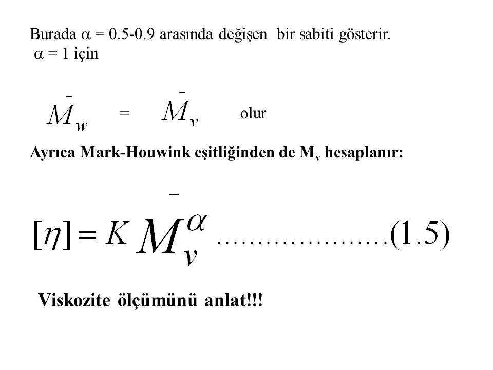 Burada  = 0.5-0.9 arasında değişen bir sabiti gösterir.  = 1 için = olur Ayrıca Mark-Houwink eşitliğinden de M v hesaplanır: Viskozite ölçümünü anla