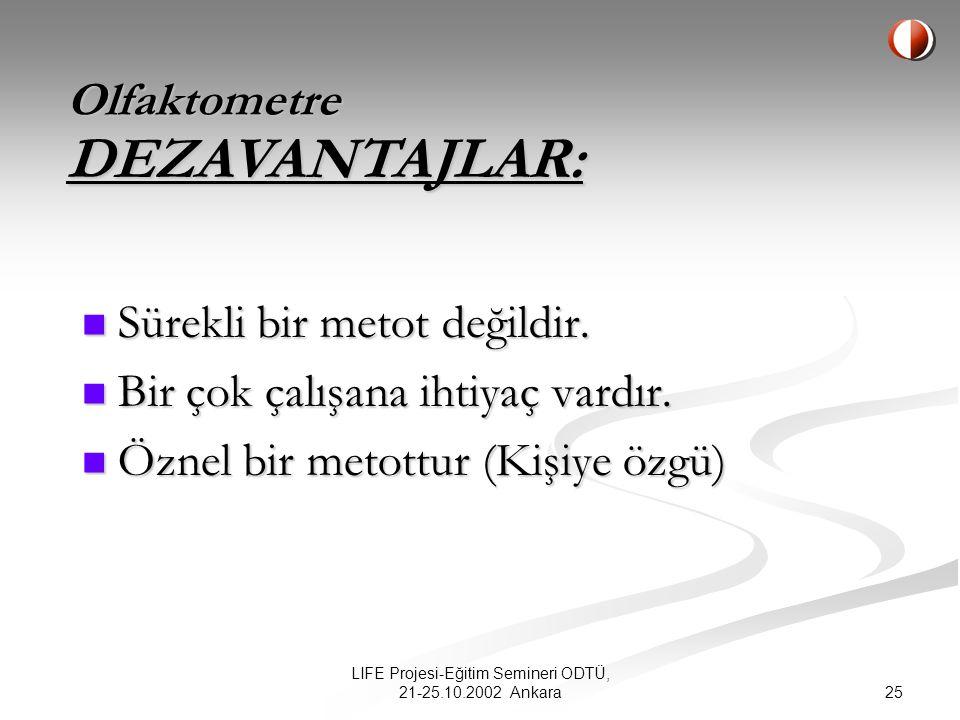 25 LIFE Projesi-Eğitim Semineri ODTÜ, 21-25.10.2002 Ankara Olfaktometre Sürekli bir metot değildir.