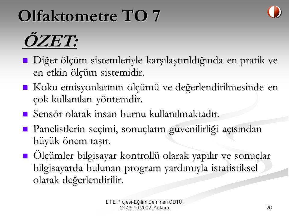 26 LIFE Projesi-Eğitim Semineri ODTÜ, 21-25.10.2002 Ankara Olfaktometre TO 7 Diğer ölçüm sistemleriyle karşılaştırıldığında en pratik ve en etkin ölçüm sistemidir.