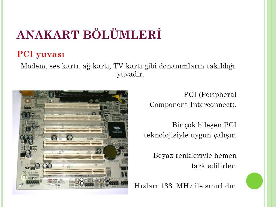 ANAKART BÖLÜMLERİ PCI yuvası Modem, ses kartı, ağ kartı, TV kartı gibi donanımların takıldığı yuvadır.