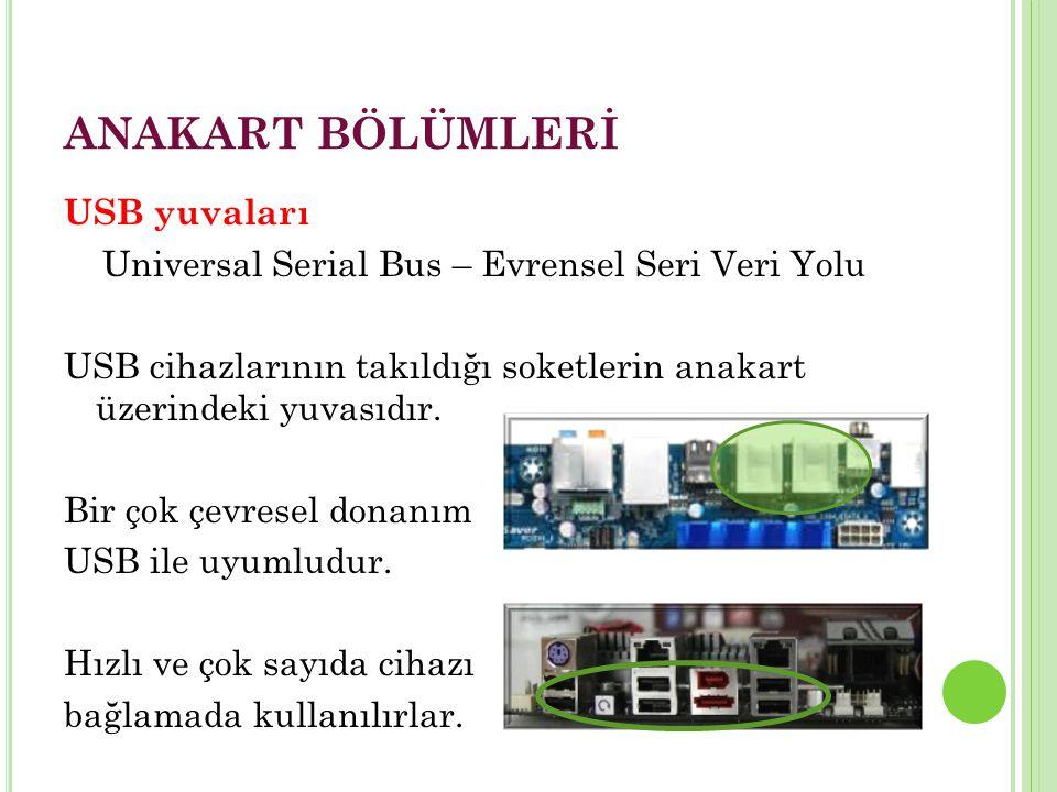 ANAKART BÖLÜMLERİ USB yuvaları Universal Serial Bus – Evrensel Seri Veri Yolu USB cihazlarının takıldığı soketlerin anakart üzerindeki yuvasıdır.
