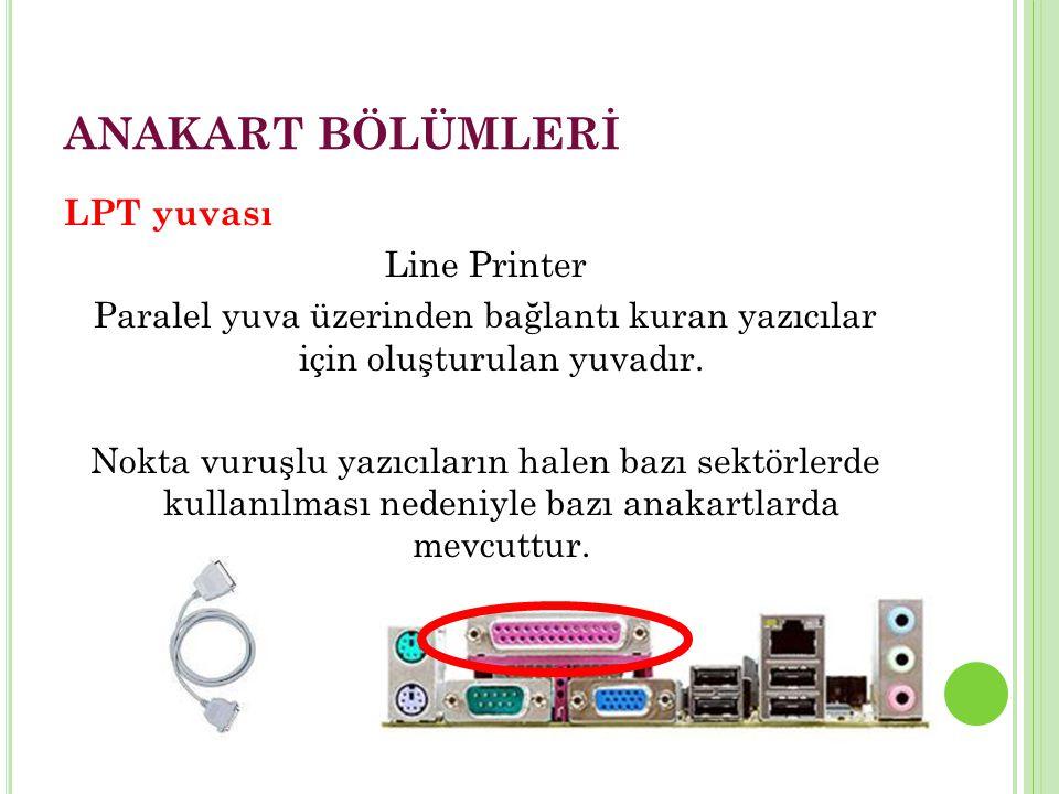 ANAKART BÖLÜMLERİ LPT yuvası Line Printer Paralel yuva üzerinden bağlantı kuran yazıcılar için oluşturulan yuvadır.