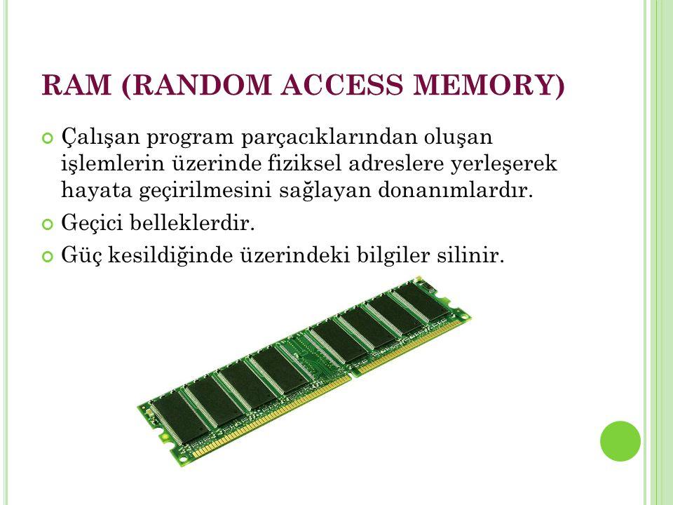 RAM (RANDOM ACCESS MEMORY) Çalışan program parçacıklarından oluşan işlemlerin üzerinde fiziksel adreslere yerleşerek hayata geçirilmesini sağlayan donanımlardır.