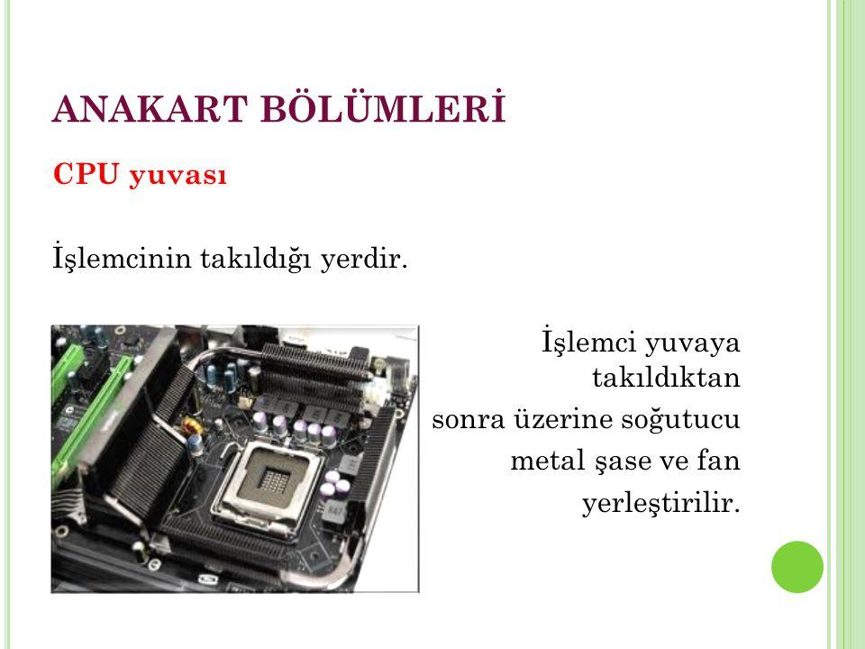 ANAKART BÖLÜMLERİ CPU yuvası İşlemcinin takıldığı yerdir.