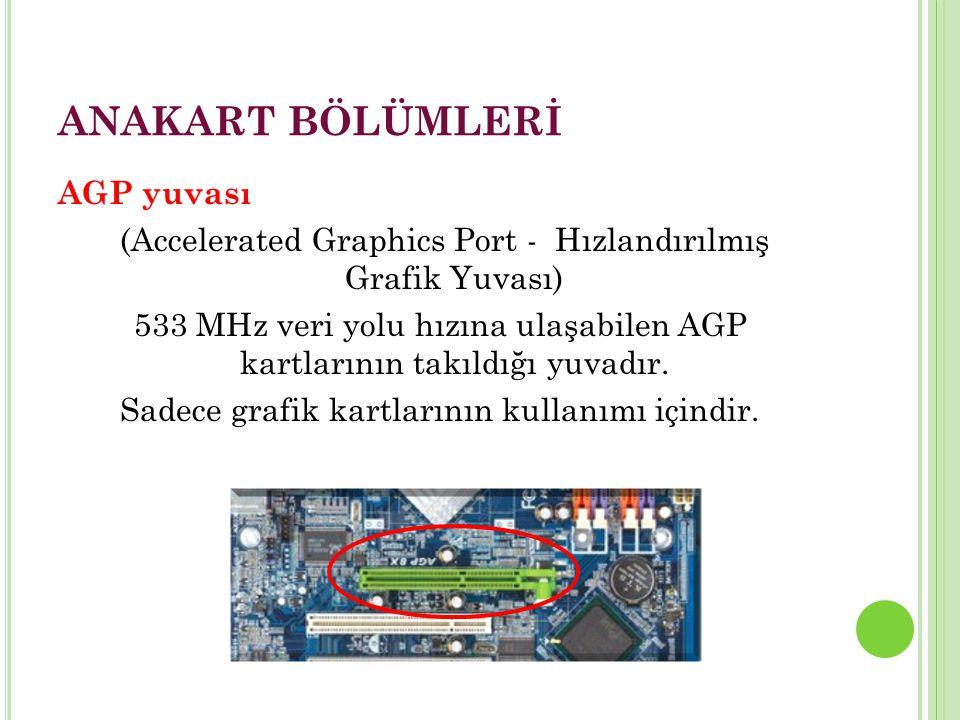 ANAKART BÖLÜMLERİ AGP yuvası (Accelerated Graphics Port - Hızlandırılmış Grafik Yuvası) 533 MHz veri yolu hızına ulaşabilen AGP kartlarının takıldığı yuvadır.