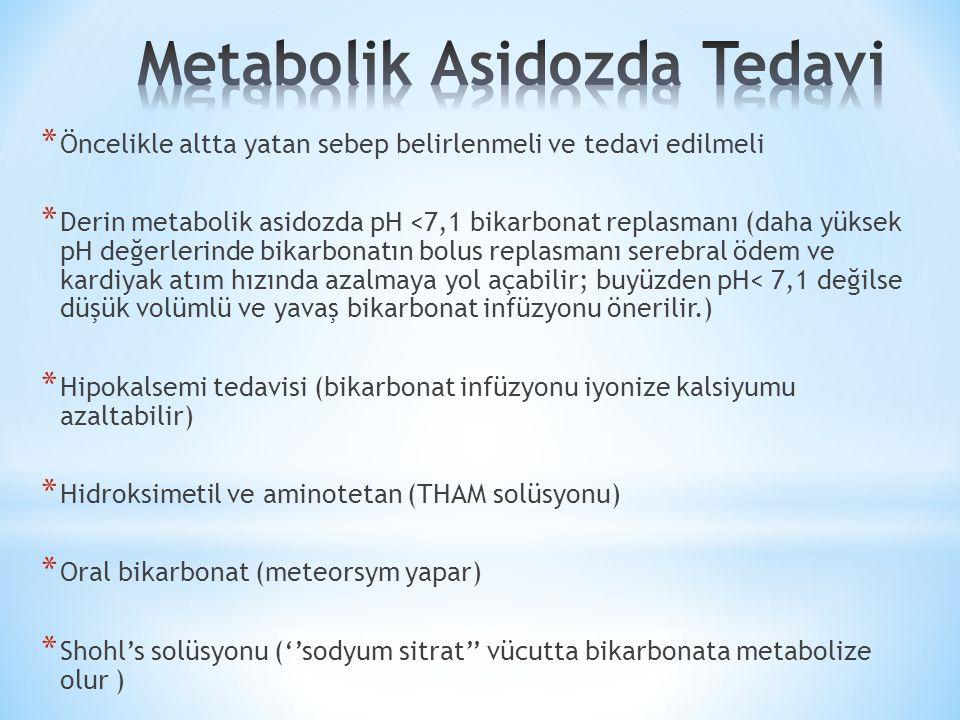 * Öncelikle altta yatan sebep belirlenmeli ve tedavi edilmeli * Derin metabolik asidozda pH <7,1 bikarbonat replasmanı (daha yüksek pH değerlerinde bikarbonatın bolus replasmanı serebral ödem ve kardiyak atım hızında azalmaya yol açabilir; buyüzden pH< 7,1 değilse düşük volümlü ve yavaş bikarbonat infüzyonu önerilir.) * Hipokalsemi tedavisi (bikarbonat infüzyonu iyonize kalsiyumu azaltabilir) * Hidroksimetil ve aminotetan (THAM solüsyonu) * Oral bikarbonat (meteorsym yapar) * Shohl's solüsyonu (''sodyum sitrat'' vücutta bikarbonata metabolize olur )