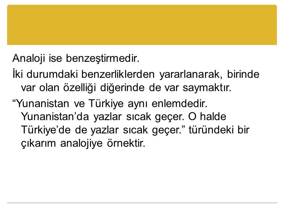 """Analoji ise benzeştirmedir. İki durumdaki benzerliklerden yararlanarak, birinde var olan özelliği diğerinde de var saymaktır. """"Yunanistan ve Türkiye a"""