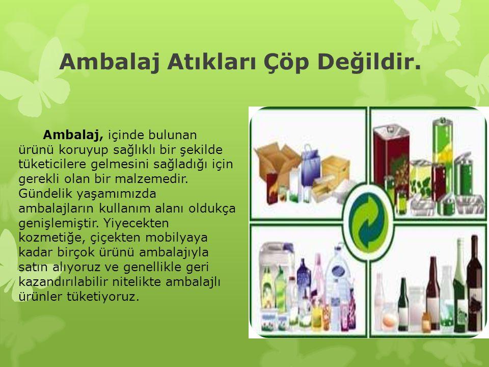 Ambalaj Atıkları Çöp Değildir. Ambalaj, içinde bulunan ürünü koruyup sağlıklı bir şekilde tüketicilere gelmesini sağladığı için gerekli olan bir malze