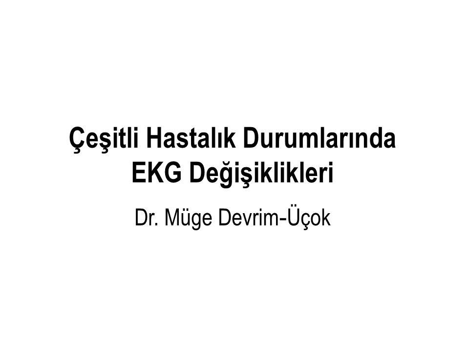 Çeşitli Hastalık Durumlarında EKG Değişiklikleri Dr. Müge Devrim - Üçok