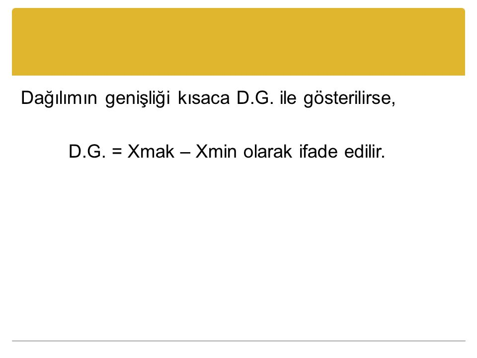 Dağılımın genişliği kısaca D.G. ile gösterilirse, D.G. = Xmak – Xmin olarak ifade edilir.
