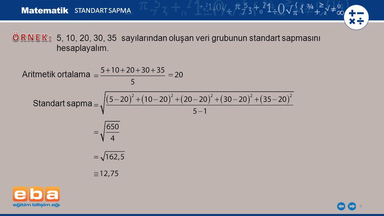 4 STANDART SAPMA 5, 10, 20, 30, 35 sayılarından oluşan veri grubunun standart sapmasını hesaplayalım.
